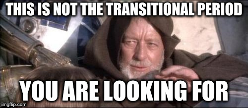This is not the transitional period you are looking for